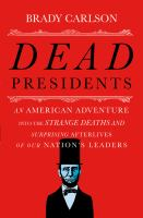Dead Presidents : An American Adventure Into The Strange Deaths And Surprising Afterlives Of Our Nation's Leaders by Carlson, Brady © 2016 (Added: 4/27/16)