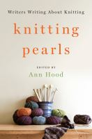 Knitting Pearls : Writers Writing About Knitting by Hood, Ann, editor © 2016 (Added: 1/28/16)