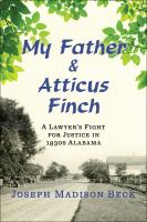 My Father And Atticus Finch : A Lawyer's Fight For Justice In 1930s Alabama by Beck, Joseph Madison © 2016 (Added: 7/14/16)