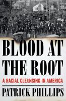 Blood at the Root: a Racial Clensing in America yb Patrick Phillips