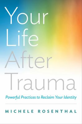cover of Your Life After Trauma: Powerful Practices to Reclaim Your Identity by Michele Rosenthal