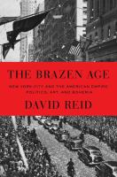 The Brazen Age : New York City And The American Empire : Politics, Art, And Bohemia by Reid, David © 2016 (Added: 7/26/16)