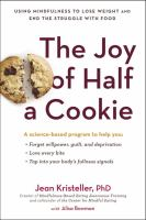 The Joy Of Half A Cookie : Using Mindfulness To Lose Weight And End The Struggle With Food by Kristeller, Jean © 2015 (Added: 4/19/16)