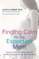 Finding Calm For The Expectant Mom : Tools For Reducing Stress, Anxiety, And Mood Swings During Your Pregnancy by Domar, Alice D. © 2016 (Added: 2/8/17)