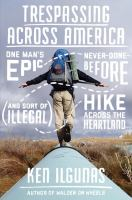 Trespassing Across America : One Man's Epic, Never-done-before (and Sort Of Illegal) Hike Across The Heartland by Ilgunas, Ken © 2017 (Added: 4/14/17)
