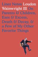 Liner Notes : On Parents & Children, Exes & Excess, Death & Decay & A Few Of My Other Favorite Things by Wainwright, Loudon, III © 2017 (Added: 9/14/17)