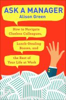 Ask A Manager : How To Navigate Clueless Colleagues, Lunch-stealing Bosses, And The Rest Of Your Life At Work by Green, Alison © 2018 (Added: 6/8/18)
