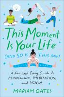This Moment Is Your Life (and So Is This One) : A Fun And Easy Guide To Mindfulness, Meditation, And Yoga by Gates, Mariam © 2018 (Added: 9/19/18)