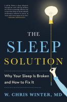 The Sleep Solution : Why Your Sleep Is Broken And How To Fix It by Winter, W. Chris © 2017 (Added: 9/11/17)