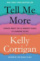 Tell Me More : Stories About The 12 Hardest Things I'm Learning To Say by Corrigan, Kelly © 2018 (Added: 1/16/18)
