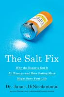 The Salt Fix : Why The Experts Got It All Wrong--and How Eating More Might Save Your Life by DiNicolantonio, James © 2017 (Added: 9/19/17)