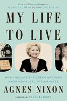 My Life To Live : How I Became The Queen Of Soaps When Men Ruled The Airwaves by Nixon, Agnes © 2017 (Added: 9/11/17)