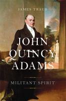 John Quincy Adams : Militant Spirit by Traub, James © 2016 (Added: 7/6/16)