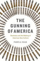 The Gunning Of America : Business And The Making Of American Gun Culture by Haag, Pamela © 2016 (Added: 7/11/16)