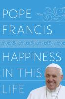 Happiness In This Life : A Passionate Meditation On Earthly Existence by Francis, Pope © 2017 (Added: 2/7/18)
