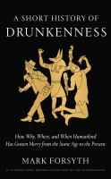 A Short History Of Drunkenness : How, Why, Where, And When Humankind Has Gotten Merry From The Stone Age To The Present by Forsyth, Mark. © 2017 (Added: 6/11/18)