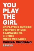 You Play the Girl : On Playboy Bunnies, Stepford Wives, Train Wrecks, & Other Mixed Messages