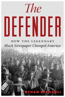cover of The defender : how the legendary Black newspaper changed America