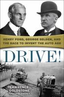 Drive! : Henry Ford, George Selden, And The Race To Invent The Auto Age by Goldstone, Lawrence © 2016 (Added: 6/28/16)