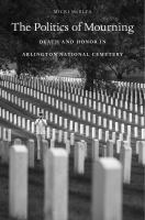 The Politics Of Mourning : Death And Honor In Arlington National Cemetery by McElya, Micki © 2016 (Added: 8/29/16)
