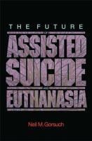 The Future Of Assisted Suicide And Euthanasia by Gorsuch, Neil M. (Neil McGill) © 2006 (Added: 3/9/17)
