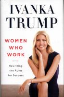 Women Who Work : Rewriting The Rules For Success by Trump, Ivanka © 2017 (Added: 6/19/17)