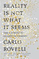Reality Is Not What It Seems : The Journey To Quantum Gravity by Rovelli, Carlo © 2017 (Added: 3/20/17)