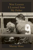 Nine Lessons I Learned From My Father by Howe, Murray (Murray A.) © 2017 (Added: 4/12/18)