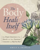 The Body Heals Itself : How Deeper Awareness Of Your Muscles And Their Emotional Connection Can Help You Heal by Francis, Emily A. © 2017 (Added: 2/6/18)