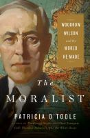 The Moralist : Woodrow Wilson And The World He Made by O'Toole, Patricia © 2018 (Added: 6/7/18)