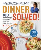 Dinner Solved! : 100 Ingenious Recipes That Make The Whole Family Happy, Including You by Workman, Katie © 2015 (Added: 5/9/16)