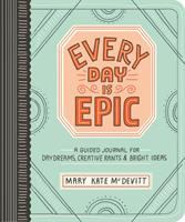 Every Day Is Epic : A Guided Journal For Daydreams, Creative Rants & Bright Ideas by McDevitt, Mary Kate © 2017 (Added: 2/7/18)
