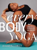 Every Body Yoga : Let Go Of Fear, Get On The Mat, Love Your Body by Stanley, Jessamyn © 2017 (Added: 4/18/17)