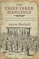 The Thief-taker Hangings : How Daniel Defoe, Jonathan Wild, And Jack Sheppard Captivated London And Created The Celebrity Criminal by Skirboll, Aaron © 2014 (Added: 1/8/15)