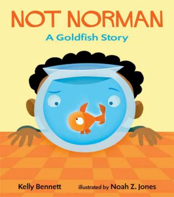 """Cover image for the book """"Not Norman: A Goldfish Story"""" by Kelly Bennet, Illustrated by Noah Z. Jones"""