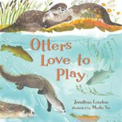 Otters Love to Play, by Jonathan London and Meilo So