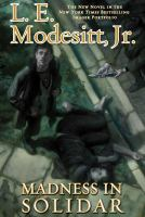 Madness In Solidar : The Ninth Book Of The Imager Portfolio by Modesitt, L. E., Jr © 2015 (Added: 3/3/15)