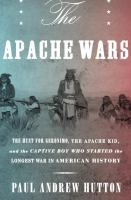 The Apache Wars : The Hunt For Geronimo, The Apache Kid, And The Captive Boy Who Started The Longest War In American History by Hutton, Paul Andrew © 2016 (Added: 6/10/16)