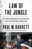 Law Of The Jungle : The $19 Billion Legal Battle Over Oil In The Rain Forest And The Lawyer Who'd Stop At Nothing To Win by Barrett, Paul (Paul M.) © 2014 (Added: 1/9/15)