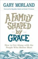 A Family Shaped By Grace : How To Get Along With The People Who Matter Most by Morland, Gary © 2017 (Added: 2/5/18)
