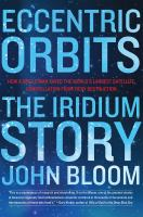 Eccentric Orbits : The Iridium Story by Bloom, John © 2016 (Added: 6/23/16)