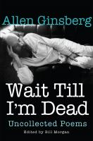 Wait Till I'm Dead : Uncollected Poems by Ginsberg, Allen © 2016 (Added: 5/9/16)