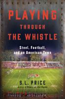 Playing Through The Whistle : Steel, Football, And An American Town by Price, S. L. (Scott L.) © 2016 (Added: 10/5/16)