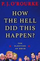 How The Hell Did This Happen? : The Election Of 2016 by O'Rourke, P. J. © 2017 (Added: 3/14/17)