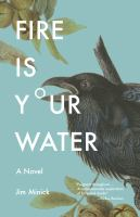 Fire Is Your Water : A Novel by Minick, Jim © 2017 (Added: 3/20/17)