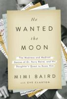 He Wanted The Moon : The Madness And Medical Genius Of Dr. Perry Baird, And His Daughter's Quest To Know Him by Baird, Mimi © 2015 (Added: 3/23/15)