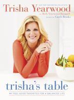 Trisha's Table : My Feel-good Favorites For A Balanced Life by Yearwood, Trisha © 2015 (Added: 9/18/17)