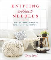 Knitting Without Needles : A Stylish Introduction To Finger And Arm Knitting by Weil, Anne (Anne B.) © 2015 (Added: 5/9/18)