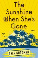 The Sunshine When She's Gone : A Novel by Goodman, Thea &copy; 2013 (Added: 5/7/13)
