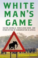 White Man's Game : Saving Animals, Rebuilding Eden, And Other Myths Of Conservation In Africa by Hanes, Stephanie © 2017 (Added: 7/14/17)